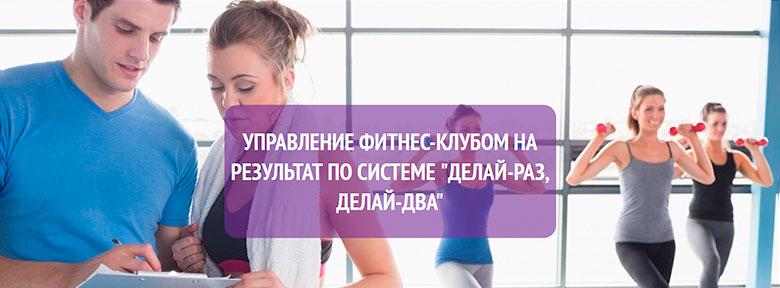 Управление фитнес-клубом на результат по системе «Делай-раз, делай-два»